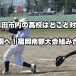 大牟田市内の高校はどこと対戦?夏の甲子園へ!福岡南部大会組み合わせ決定。7月9日から