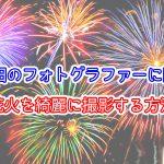 大牟田のフォトグラファーに聞く!花火を綺麗に撮影する方法「一眼レフ、ミラーレス」