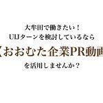 大牟田で働きたい!UIJターン検討中の方に【おおむた企業PR動画】がオススメ